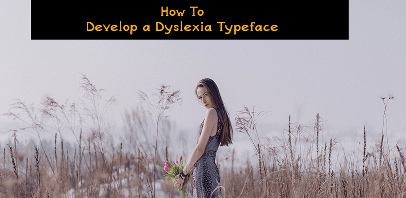 how to, develop, dyslexia, dyslexic typeface